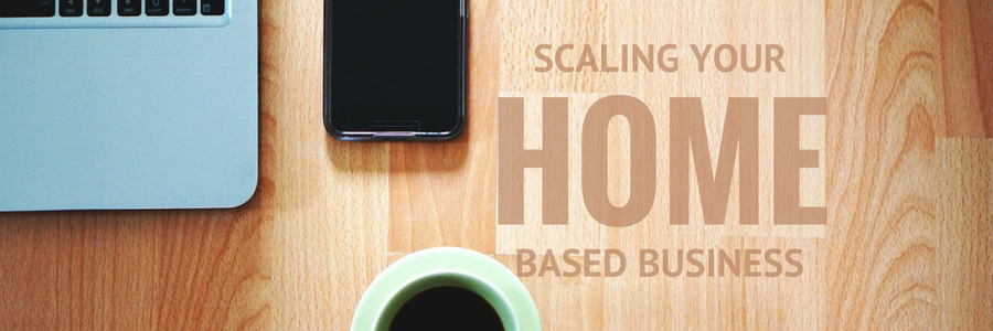 Scaling Your Home Based Business